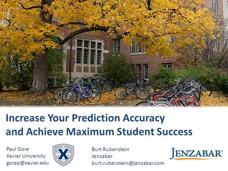 © 2015 Jenzabar, Inc. Increase Your Prediction Accuracy and Achieve Maximum Student Success Paul Gore Xavier University Burt Rubenstein.