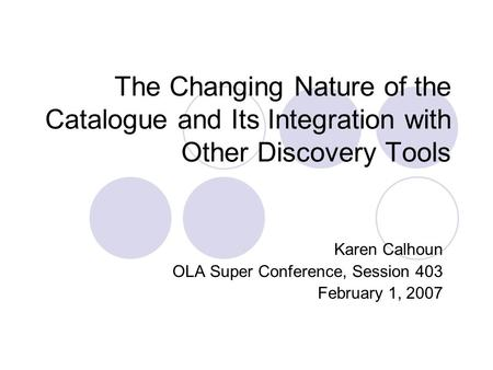 The Changing Nature of the Catalogue and Its Integration with Other Discovery Tools Karen Calhoun OLA Super Conference, Session 403 February 1, 2007.