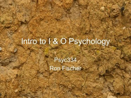 Intro to I & O Psychology Psyc334 Ron Fischer. Overview What is I & O Psychology Areas of I&O Things you might do How to get a job.