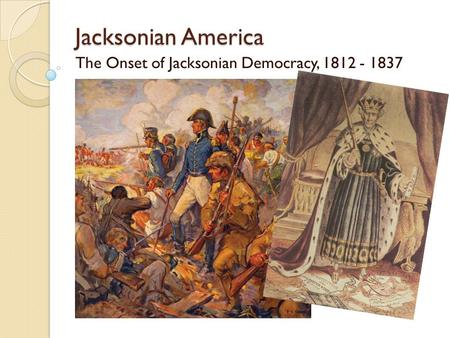 Jacksonian America The Onset of Jacksonian Democracy, 1812 - 1837.