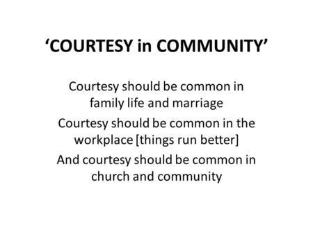 'COURTESY in COMMUNITY' Courtesy should be common in family life and marriage Courtesy should be common in the workplace [things run better] And courtesy.