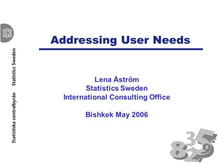 Addressing User Needs Lena Åström Statistics Sweden International Consulting Office Bishkek May 2006.