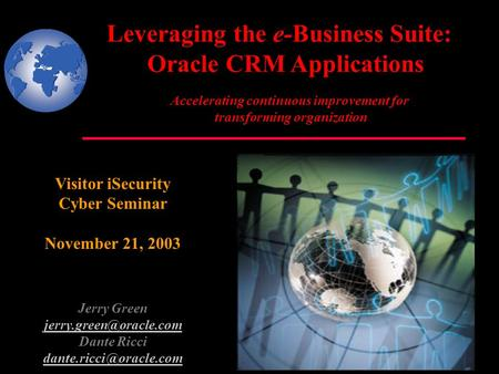 Leveraging the e-Business Suite: Oracle CRM Applications Visitor iSecurity Cyber Seminar November 21, 2003 Jerry Green Dante Ricci.