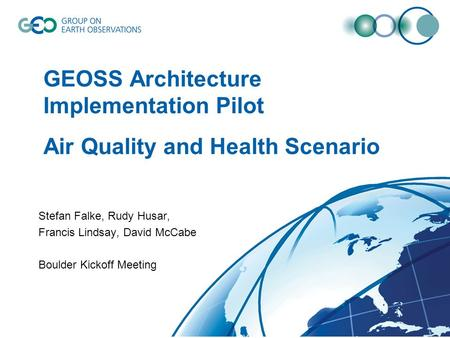 GEOSS Architecture Implementation Pilot Air Quality and Health Scenario Stefan Falke, Rudy Husar, Francis Lindsay, David McCabe Boulder Kickoff Meeting.