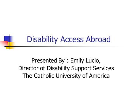 Disability Access Abroad Presented By : Emily Lucio, Director of Disability Support Services The Catholic University of America.