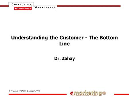 Copyright by Debra L. Zahay 2002 Understanding the Customer - The Bottom Line Dr. Zahay.