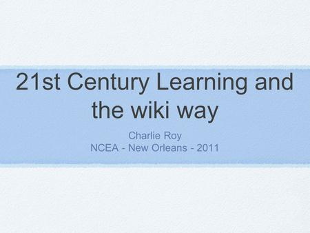 21st Century Learning and the wiki way Charlie Roy NCEA - New Orleans - 2011.