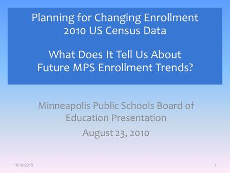 Minneapolis Public Schools Board of Education Presentation August 23, 2010 1 Planning for Changing Enrollment 2010 US Census Data What Does It Tell Us.