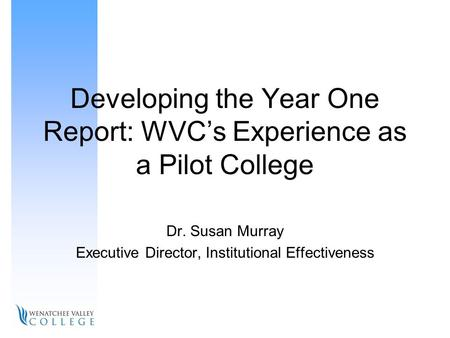 Developing the Year One Report: WVC's Experience as a Pilot College Dr. Susan Murray Executive Director, Institutional Effectiveness.