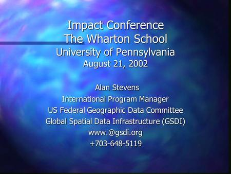 Impact Conference The Wharton School University of Pennsylvania August 21, 2002 Alan Stevens Alan Stevens International Program Manager US Federal Geographic.