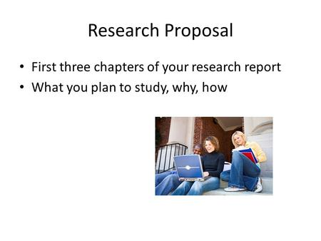 Research Proposal First three chapters of your research report What you plan to study, why, how.