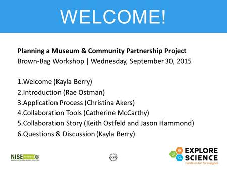 Planning a Museum & Community Partnership Project Brown-Bag Workshop | Wednesday, September 30, 2015 1.Welcome (Kayla Berry) 2.Introduction (Rae Ostman)