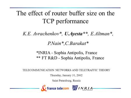 The effect of router buffer size on the TCP performance K.E. Avrachenkov*, U.Ayesta**, E.Altman*, P.Nain*,C.Barakat* *INRIA - Sophia Antipolis, France.