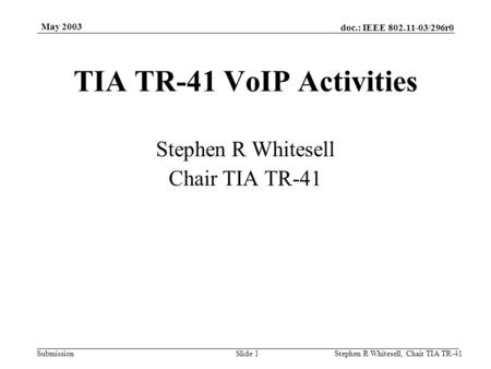 Doc.: IEEE 802.11-03/296r0 Submission May 2003 Stephen R Whitesell, Chair TIA TR-41Slide 1 TIA TR-41 VoIP Activities Stephen R Whitesell Chair TIA TR-41.