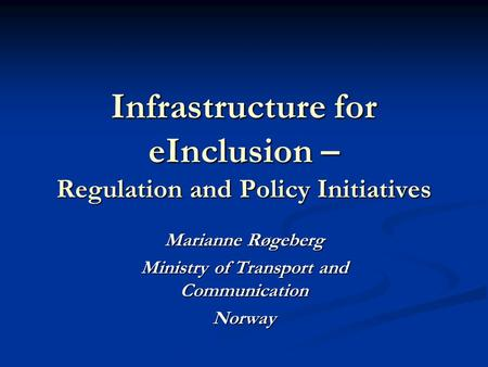 Infrastructure for eInclusion – Regulation and Policy Initiatives Marianne Røgeberg Ministry of Transport and Communication Norway.