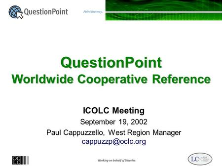 QuestionPoint Worldwide Cooperative Reference ICOLC Meeting September 19, 2002 Paul Cappuzzello, West Region Manager