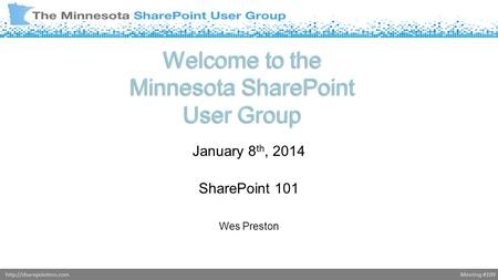 Meeting #109http://sharepointmn.com Welcome to the Minnesota SharePoint User Group January 8 th, 2014 SharePoint 101 Wes Preston Donald Donais.