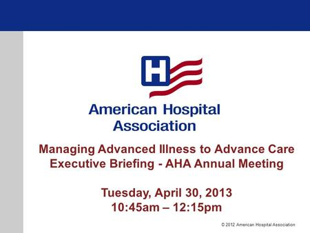 Managing Advanced Illness to Advance Care Executive Briefing - AHA Annual Meeting Tuesday, April 30, 2013 10:45am – 12:15pm © 2012 American Hospital Association.