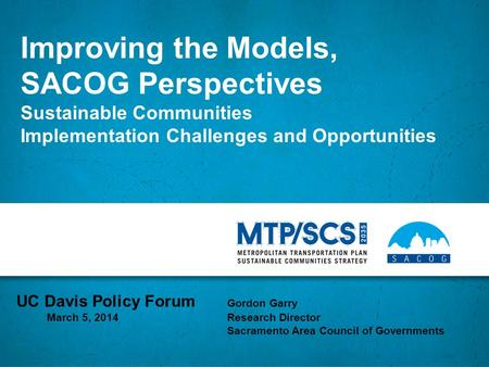 Improving the Models, SACOG Perspectives Sustainable Communities Implementation Challenges and Opportunities UC Davis Policy Forum Gordon Garry March 5,