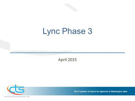 Lync Phase 3 April 2015. Background Lync Phase 1 – April 2014 – LCS replacement; presence, IM, P2P video Lync Phase 2 – July 2014 – Web conferencing –