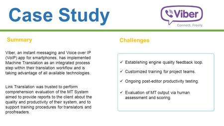 Case Study Summary Challenges Viber, an instant messaging and Voice over IP (VoIP) app for smartphones, has implemented Machine Translation as an integrated.