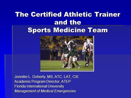 The Certified Athletic Trainer and the Sports Medicine Team Jennifer L. Doherty, MS, ATC, LAT, CIE Academic Program Director, ATEP Florida International.