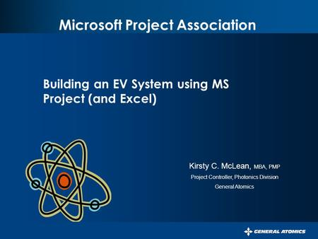Microsoft Project Association Building an EV System using MS Project (and Excel) Kirsty C. McLean, MBA, PMP Project Controller, Photonics Division General.
