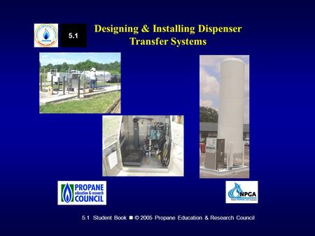 5.1 Student Book © 2005 Propane Education & Research Council 5.1 Designing & Installing Dispenser Transfer Systems.