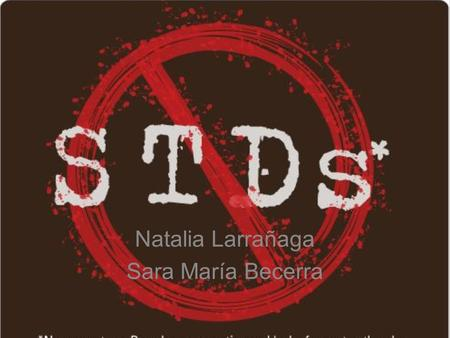 Natalia Larrañaga Sara María Becerra. What are they? Sexually transmitted diseases (also known as STD´s) are infectious diseases that spread from person.