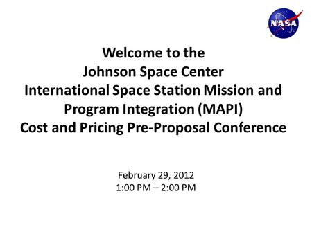 Welcome to the Johnson Space Center International Space Station Mission and Program Integration (MAPI) Cost and Pricing Pre-Proposal Conference February.
