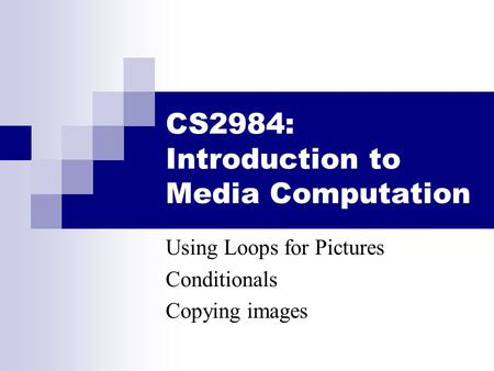 CS2984: Introduction to Media Computation Using Loops for Pictures Conditionals Copying images.