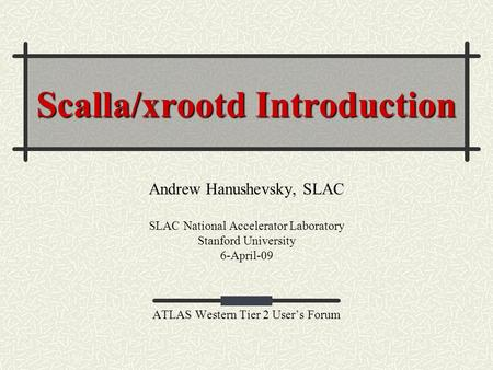 Scalla/xrootd Introduction Andrew Hanushevsky, SLAC SLAC National Accelerator Laboratory Stanford University 6-April-09 ATLAS Western Tier 2 User's Forum.