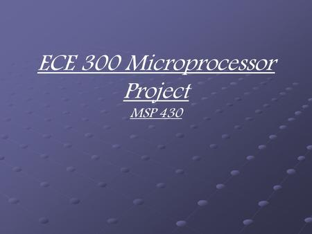 ECE 300 Microprocessor Project MSP 430. Group Members Demetric Banahene David Fish Zack Pannell.