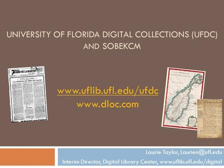 UNIVERSITY OF FLORIDA DIGITAL COLLECTIONS (UFDC) AND SOBEKCM Laurie Taylor, Interim Director, Digital Library Center,