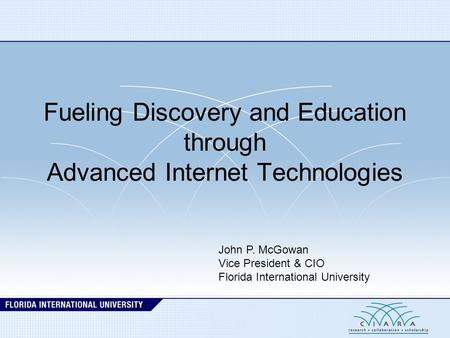 Fueling Discovery and Education through Advanced Internet Technologies John P. McGowan Vice President & CIO Florida International University.