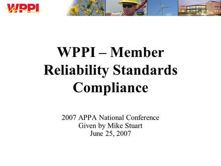 WPPI – Member Reliability Standards Compliance 2007 APPA National Conference Given by Mike Stuart June 25, 2007.