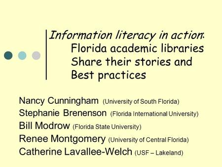 Information literacy in action: Florida academic libraries Share their stories and Best practices Nancy Cunningham (University of South Florida) Stephanie.