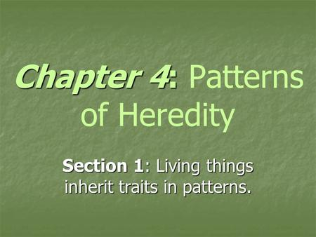 Chapter 4: Chapter 4: Patterns of Heredity Section 1: Living things inherit traits in patterns.