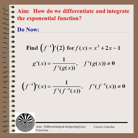 Aim: Differentiating & Integrating Expo Functions Course: Calculus Do Now: Aim: How do we differentiate and integrate the exponential function?