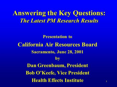 1 Answering the Key Questions: The Latest PM Research Results Presentation to California Air Resources Board Sacramento, June 28, 2001 by Dan Greenbaum,