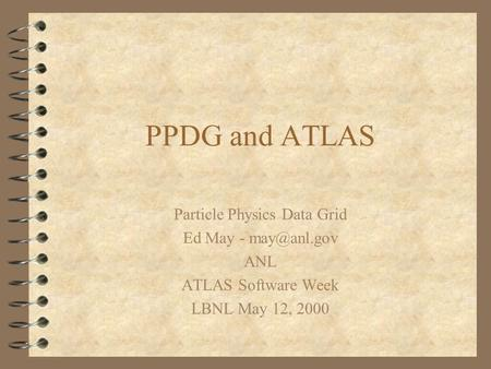 PPDG and ATLAS Particle Physics Data Grid Ed May - ANL ATLAS Software Week LBNL May 12, 2000.