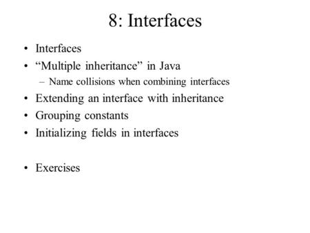 "8: Interfaces Interfaces ""Multiple inheritance"" in Java –Name collisions when combining interfaces Extending an interface with inheritance Grouping constants."