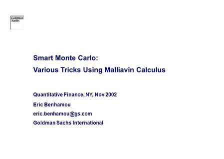 Smart Monte Carlo: Various Tricks Using Malliavin Calculus Quantitative Finance, NY, Nov 2002 Eric Benhamou Goldman Sachs International.