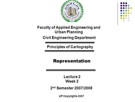 Faculty of Applied Engineering and Urban Planning Civil Engineering Department Principles of Cartography Representation Lecture 2 Week 2 2 nd Semester.