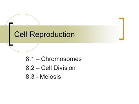 Cell Reproduction 8.1 – Chromosomes 8.2 – Cell Division 8.3 - Meiosis.