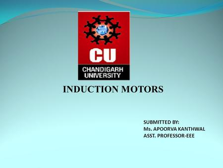 INDUCTION MOTORS SUBMITTED BY: Ms. APOORVA KANTHWAL ASST. PROFESSOR-EEE.