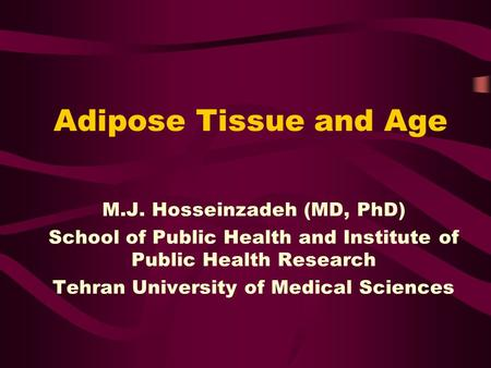 Adipose Tissue and Age M.J. Hosseinzadeh (MD, PhD) School of Public Health and Institute of Public Health Research Tehran University of Medical Sciences.