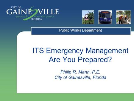 ITS Emergency Management Are You Prepared? Philip R. Mann, P.E. City of Gainesville, Florida Public Works Department.