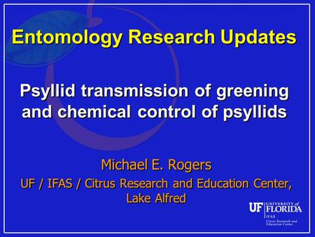 Entomology Research Updates Psyllid transmission of greening and chemical control of psyllids Michael E. Rogers UF / IFAS / Citrus Research and Education.