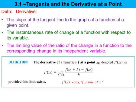 3.1 –Tangents and the Derivative at a Point The limiting value of the ratio of the change in a function to the corresponding change in its independent.